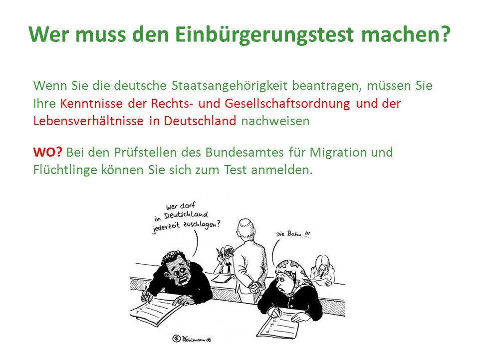 Wer muss den Einbürgerungstest machen? Wenn Sie die deutsche Staatsangehörigkeit beantragen, müssen Sie Ihre Kenntnisse der Rechts- und Gesellschaftso