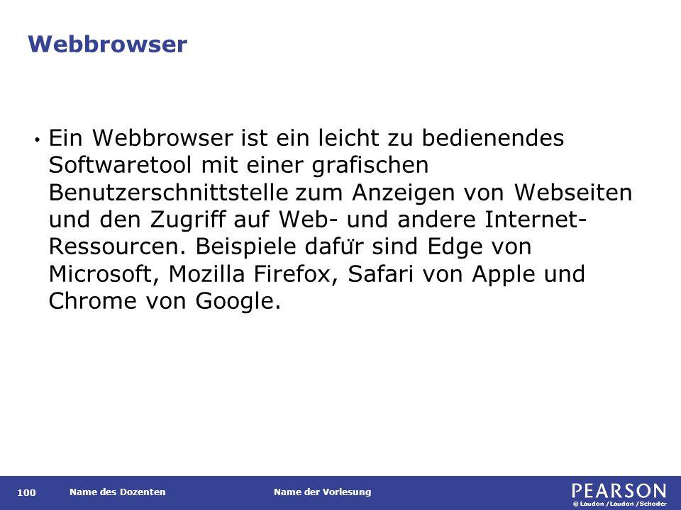 © Laudon /Laudon /Schoder Name des DozentenName der Vorlesung Webbrowser 100 Ein Webbrowser ist ein leicht zu bedienendes Softwaretool mit einer grafischen Benutzerschnittstelle zum Anzeigen von Webseiten und den Zugriff auf Web- und andere Internet- Ressourcen.