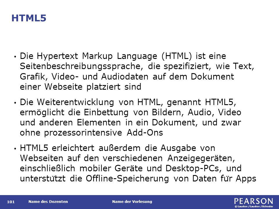 © Laudon /Laudon /Schoder Name des DozentenName der Vorlesung HTML5 101 Die Hypertext Markup Language (HTML) ist eine Seitenbeschreibungssprache, die spezifiziert, wie Text, Grafik, Video- und Audiodaten auf dem Dokument einer Webseite platziert sind Die Weiterentwicklung von HTML, genannt HTML5, ermöglicht die Einbettung von Bildern, Audio, Video und anderen Elementen in ein Dokument, und zwar ohne prozessorintensive Add-Ons HTML5 erleichtert außerdem die Ausgabe von Webseiten auf den verschiedenen Anzeigegeräten, einschließlich mobiler Geräte und Desktop-PCs, und unterstu ̈ tzt die Offline-Speicherung von Daten fu ̈ r Apps