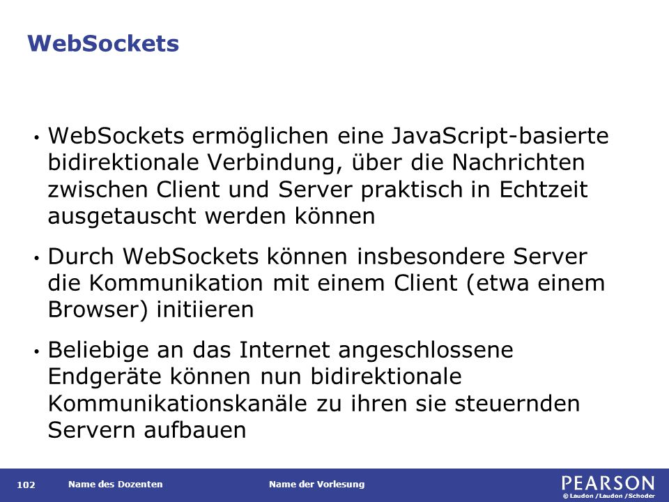 © Laudon /Laudon /Schoder Name des DozentenName der Vorlesung WebSockets 102 WebSockets ermöglichen eine JavaScript-basierte bidirektionale Verbindung, über die Nachrichten zwischen Client und Server praktisch in Echtzeit ausgetauscht werden können Durch WebSockets können insbesondere Server die Kommunikation mit einem Client (etwa einem Browser) initiieren Beliebige an das Internet angeschlossene Endgeräte können nun bidirektionale Kommunikationskanäle zu ihren sie steuernden Servern aufbauen