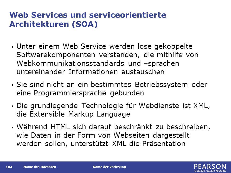 © Laudon /Laudon /Schoder Name des DozentenName der Vorlesung Web Services und serviceorientierte Architekturen (SOA) Unter einem Web Service werden lose gekoppelte Softwarekomponenten verstanden, die mithilfe von Webkommunikationsstandards und –sprachen untereinander Informationen austauschen Sie sind nicht an ein bestimmtes Betriebssystem oder eine Programmiersprache gebunden Die grundlegende Technologie für Webdienste ist XML, die Extensible Markup Language Während HTML sich darauf beschränkt zu beschreiben, wie Daten in der Form von Webseiten dargestellt werden sollen, unterstützt XML die Präsentation 104