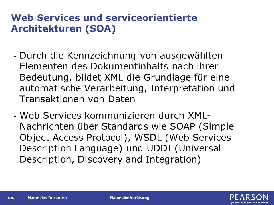 © Laudon /Laudon /Schoder Name des DozentenName der Vorlesung Web Services und serviceorientierte Architekturen (SOA) Durch die Kennzeichnung von ausgewählten Elementen des Dokumentinhalts nach ihrer Bedeutung, bildet XML die Grundlage für eine automatische Verarbeitung, Interpretation und Transaktionen von Daten Web Services kommunizieren durch XML- Nachrichten über Standards wie SOAP (Simple Object Access Protocol), WSDL (Web Services Description Language) und UDDI (Universal Description, Discovery and Integration) 106