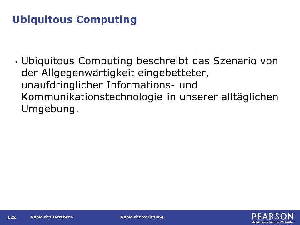 © Laudon /Laudon /Schoder Name des DozentenName der Vorlesung Ubiquitous Computing 122 Ubiquitous Computing beschreibt das Szenario von der Allgegenwa ̈ rtigkeit eingebetteter, unaufdringlicher Informations- und Kommunikationstechnologie in unserer alltäglichen Umgebung.