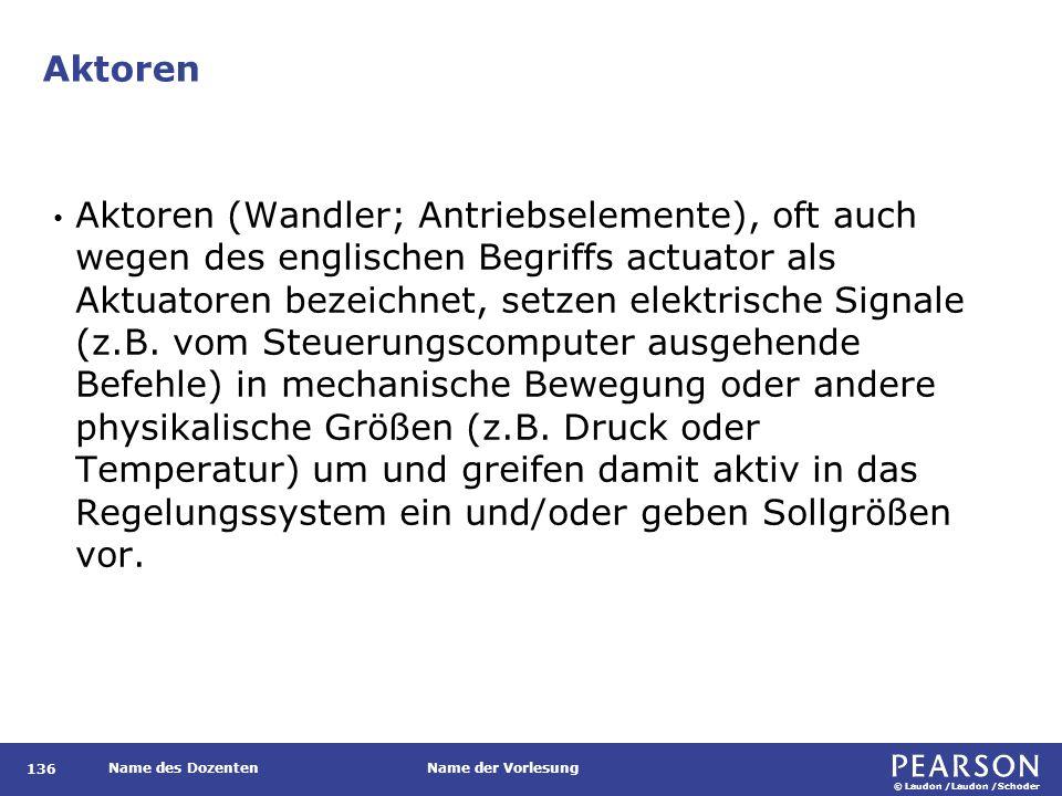 © Laudon /Laudon /Schoder Name des DozentenName der Vorlesung Aktoren 136 Aktoren (Wandler; Antriebselemente), oft auch wegen des englischen Begriffs actuator als Aktuatoren bezeichnet, setzen elektrische Signale (z.B.