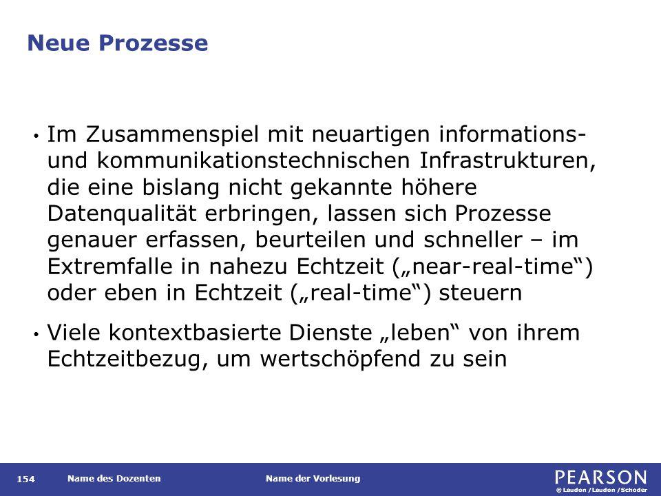 """© Laudon /Laudon /Schoder Name des DozentenName der Vorlesung Neue Prozesse 154 Im Zusammenspiel mit neuartigen informations- und kommunikationstechnischen Infrastrukturen, die eine bislang nicht gekannte höhere Datenqualität erbringen, lassen sich Prozesse genauer erfassen, beurteilen und schneller – im Extremfalle in nahezu Echtzeit (""""near-real-time ) oder eben in Echtzeit (""""real-time ) steuern Viele kontextbasierte Dienste """"leben von ihrem Echtzeitbezug, um wertschöpfend zu sein"""