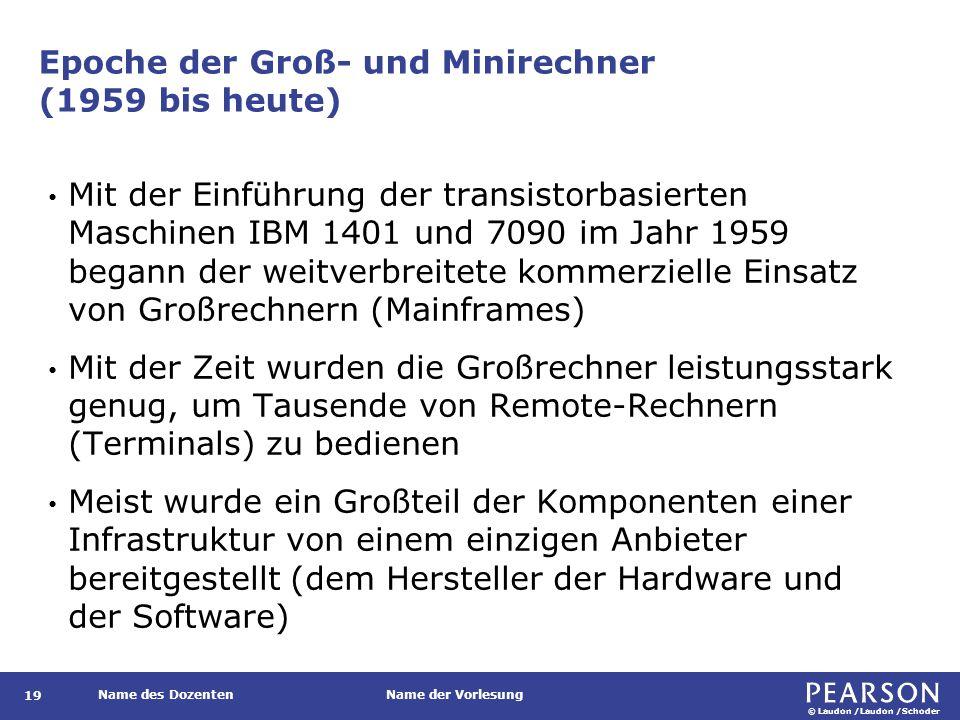 © Laudon /Laudon /Schoder Name des DozentenName der Vorlesung Epoche der Groß- und Minirechner (1959 bis heute) Mit der Einführung der transistorbasierten Maschinen IBM 1401 und 7090 im Jahr 1959 begann der weitverbreitete kommerzielle Einsatz von Großrechnern (Mainframes) Mit der Zeit wurden die Großrechner leistungsstark genug, um Tausende von Remote-Rechnern (Terminals) zu bedienen Meist wurde ein Großteil der Komponenten einer Infrastruktur von einem einzigen Anbieter bereitgestellt (dem Hersteller der Hardware und der Software) 19