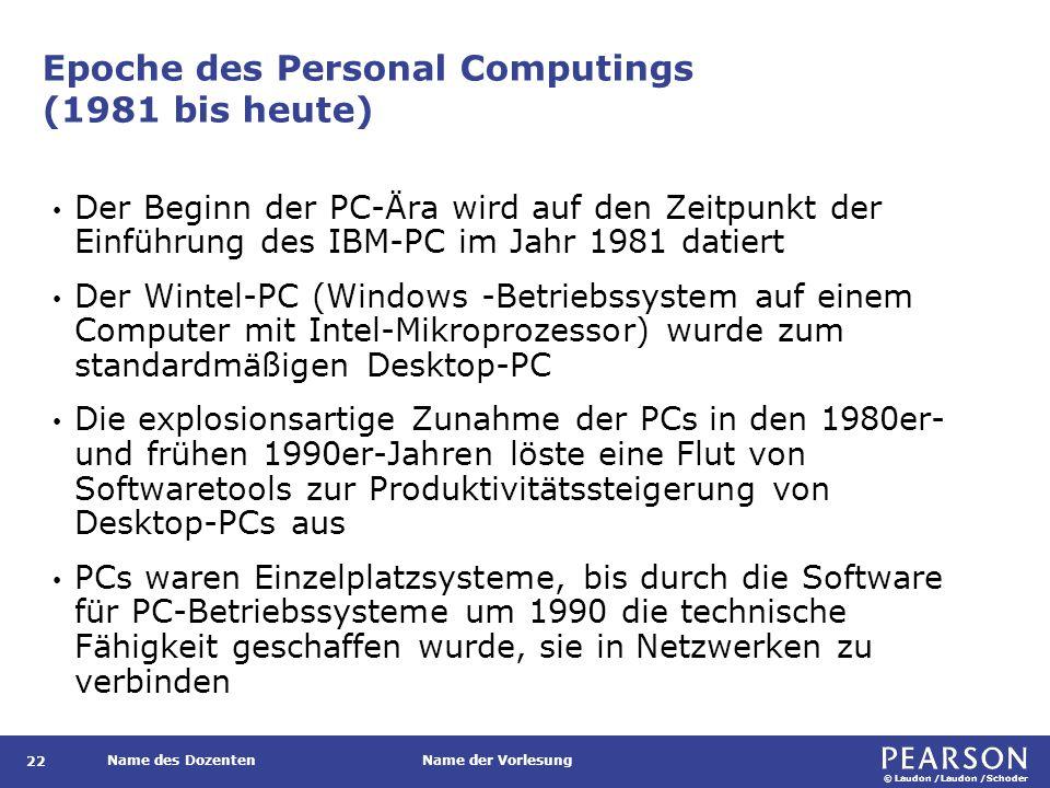 © Laudon /Laudon /Schoder Name des DozentenName der Vorlesung Epoche des Personal Computings (1981 bis heute) Der Beginn der PC-Ära wird auf den Zeitpunkt der Einführung des IBM-PC im Jahr 1981 datiert Der Wintel-PC (Windows -Betriebssystem auf einem Computer mit Intel-Mikroprozessor) wurde zum standardmäßigen Desktop-PC Die explosionsartige Zunahme der PCs in den 1980er- und frühen 1990er-Jahren löste eine Flut von Softwaretools zur Produktivitätssteigerung von Desktop-PCs aus PCs waren Einzelplatzsysteme, bis durch die Software für PC-Betriebssysteme um 1990 die technische Fähigkeit geschaffen wurde, sie in Netzwerken zu verbinden 22