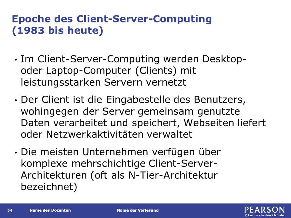© Laudon /Laudon /Schoder Name des DozentenName der Vorlesung Epoche des Client-Server-Computing (1983 bis heute) Im Client-Server-Computing werden Desktop- oder Laptop-Computer (Clients) mit leistungsstarken Servern vernetzt Der Client ist die Eingabestelle des Benutzers, wohingegen der Server gemeinsam genutzte Daten verarbeitet und speichert, Webseiten liefert oder Netzwerkaktivitäten verwaltet Die meisten Unternehmen verfügen über komplexe mehrschichtige Client-Server- Architekturen (oft als N-Tier-Architektur bezeichnet) 24