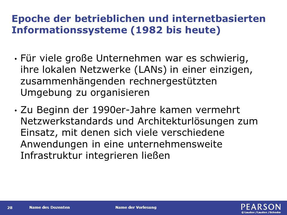 © Laudon /Laudon /Schoder Name des DozentenName der Vorlesung Epoche der betrieblichen und internetbasierten Informationssysteme (1982 bis heute) Für viele große Unternehmen war es schwierig, ihre lokalen Netzwerke (LANs) in einer einzigen, zusammenhängenden rechnergestützten Umgebung zu organisieren Zu Beginn der 1990er-Jahre kamen vermehrt Netzwerkstandards und Architekturlösungen zum Einsatz, mit denen sich viele verschiedene Anwendungen in eine unternehmensweite Infrastruktur integrieren ließen 28