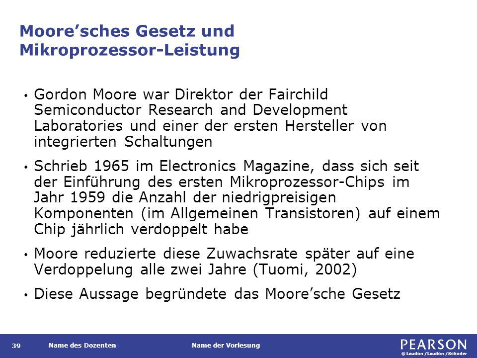 © Laudon /Laudon /Schoder Name des DozentenName der Vorlesung Moore'sches Gesetz und Mikroprozessor-Leistung Gordon Moore war Direktor der Fairchild Semiconductor Research and Development Laboratories und einer der ersten Hersteller von integrierten Schaltungen Schrieb 1965 im Electronics Magazine, dass sich seit der Einführung des ersten Mikroprozessor-Chips im Jahr 1959 die Anzahl der niedrigpreisigen Komponenten (im Allgemeinen Transistoren) auf einem Chip jährlich verdoppelt habe Moore reduzierte diese Zuwachsrate später auf eine Verdoppelung alle zwei Jahre (Tuomi, 2002) Diese Aussage begründete das Moore'sche Gesetz 39