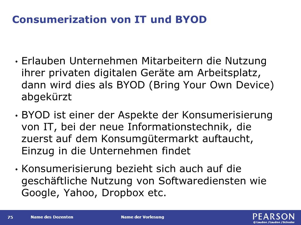 © Laudon /Laudon /Schoder Name des DozentenName der Vorlesung Consumerization von IT und BYOD Erlauben Unternehmen Mitarbeitern die Nutzung ihrer privaten digitalen Geräte am Arbeitsplatz, dann wird dies als BYOD (Bring Your Own Device) abgekürzt BYOD ist einer der Aspekte der Konsumerisierung von IT, bei der neue Informationstechnik, die zuerst auf dem Konsumgütermarkt auftaucht, Einzug in die Unternehmen findet Konsumerisierung bezieht sich auch auf die geschäftliche Nutzung von Softwarediensten wie Google, Yahoo, Dropbox etc.