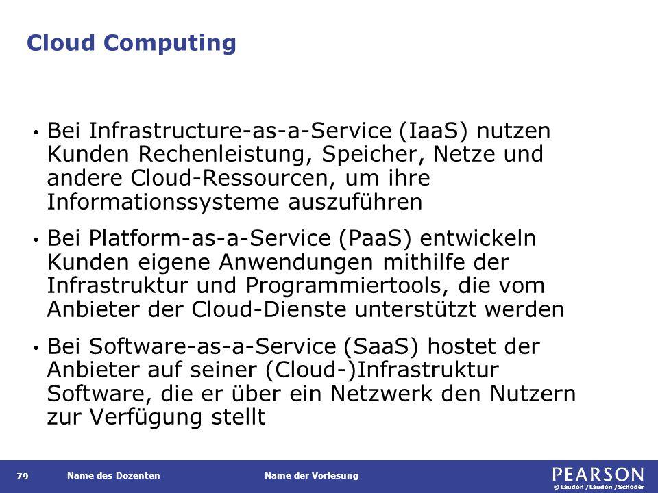 © Laudon /Laudon /Schoder Name des DozentenName der Vorlesung Cloud Computing 79 Bei Infrastructure-as-a-Service (IaaS) nutzen Kunden Rechenleistung, Speicher, Netze und andere Cloud-Ressourcen, um ihre Informationssysteme auszuführen Bei Platform-as-a-Service (PaaS) entwickeln Kunden eigene Anwendungen mithilfe der Infrastruktur und Programmiertools, die vom Anbieter der Cloud-Dienste unterstützt werden Bei Software-as-a-Service (SaaS) hostet der Anbieter auf seiner (Cloud-)Infrastruktur Software, die er über ein Netzwerk den Nutzern zur Verfügung stellt