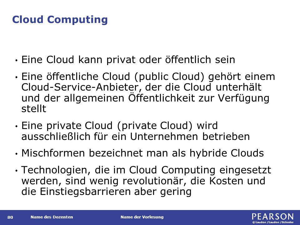 © Laudon /Laudon /Schoder Name des DozentenName der Vorlesung Cloud Computing 80 Eine Cloud kann privat oder öffentlich sein Eine öffentliche Cloud (public Cloud) gehört einem Cloud-Service-Anbieter, der die Cloud unterhält und der allgemeinen Öffentlichkeit zur Verfügung stellt Eine private Cloud (private Cloud) wird ausschließlich für ein Unternehmen betrieben Mischformen bezeichnet man als hybride Clouds Technologien, die im Cloud Computing eingesetzt werden, sind wenig revolutionär, die Kosten und die Einstiegsbarrieren aber gering