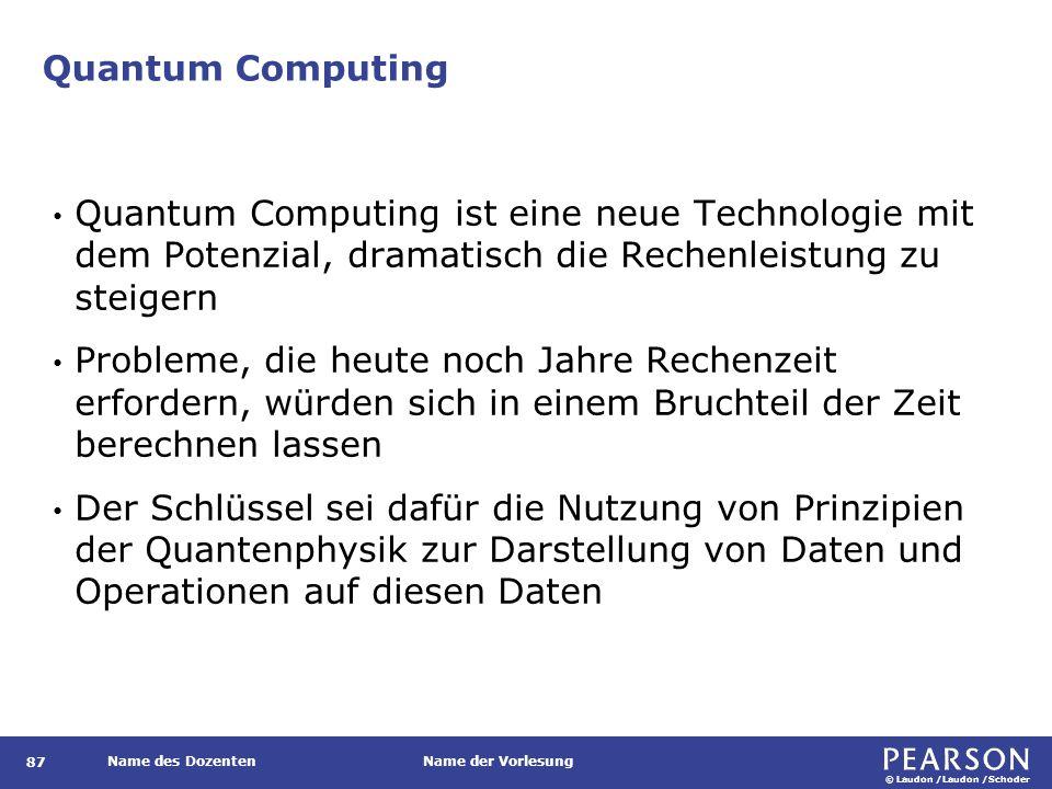 © Laudon /Laudon /Schoder Name des DozentenName der Vorlesung Quantum Computing Quantum Computing ist eine neue Technologie mit dem Potenzial, dramatisch die Rechenleistung zu steigern Probleme, die heute noch Jahre Rechenzeit erfordern, würden sich in einem Bruchteil der Zeit berechnen lassen Der Schlüssel sei dafür die Nutzung von Prinzipien der Quantenphysik zur Darstellung von Daten und Operationen auf diesen Daten 87