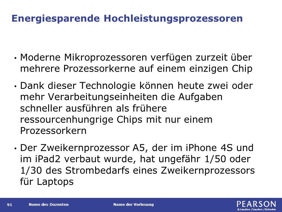 © Laudon /Laudon /Schoder Name des DozentenName der Vorlesung Energiesparende Hochleistungsprozessoren Moderne Mikroprozessoren verfügen zurzeit über mehrere Prozessorkerne auf einem einzigen Chip Dank dieser Technologie können heute zwei oder mehr Verarbeitungseinheiten die Aufgaben schneller ausführen als frühere ressourcenhungrige Chips mit nur einem Prozessorkern Der Zweikernprozessor A5, der im iPhone 4S und im iPad2 verbaut wurde, hat ungefähr 1/50 oder 1/30 des Strombedarfs eines Zweikernprozessors für Laptops 91