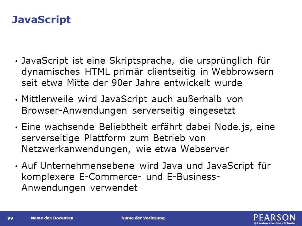 © Laudon /Laudon /Schoder Name des DozentenName der Vorlesung JavaScript 99 JavaScript ist eine Skriptsprache, die ursprünglich für dynamisches HTML primär clientseitig in Webbrowsern seit etwa Mitte der 90er Jahre entwickelt wurde Mittlerweile wird JavaScript auch außerhalb von Browser-Anwendungen serverseitig eingesetzt Eine wachsende Beliebtheit erfährt dabei Node.js, eine serverseitige Plattform zum Betrieb von Netzwerkanwendungen, wie etwa Webserver Auf Unternehmensebene wird Java und JavaScript für komplexere E-Commerce- und E-Business- Anwendungen verwendet