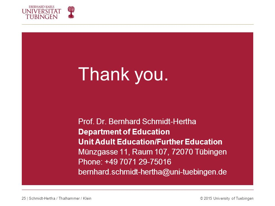 Thank you. Prof. Dr. Bernhard Schmidt-Hertha Department of Education Unit Adult Education/Further Education Münzgasse 11, Raum 107, 72070 Tübingen Pho