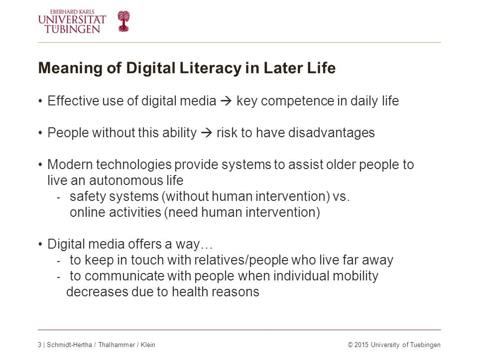 Meaning of Digital Literacy in Later Life Effective use of digital media  key competence in daily life People without this ability  risk to have disadvantages Modern technologies provide systems to assist older people to live an autonomous life - safety systems (without human intervention) vs.