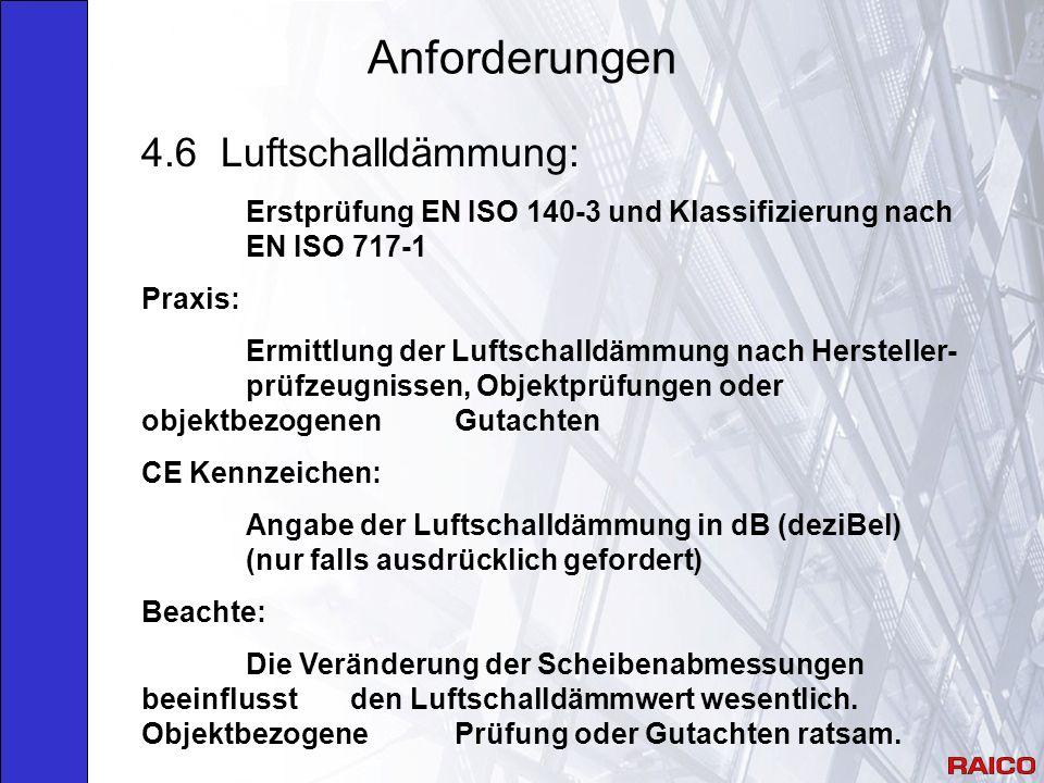 Anforderungen 4.6 Luftschalldämmung: Erstprüfung EN ISO 140-3 und Klassifizierung nach EN ISO 717-1 Praxis: Ermittlung der Luftschalldämmung nach Hersteller- prüfzeugnissen, Objektprüfungen oder objektbezogenen Gutachten CE Kennzeichen: Angabe der Luftschalldämmung in dB (deziBel) (nur falls ausdrücklich gefordert) Beachte: Die Veränderung der Scheibenabmessungen beeinflusst den Luftschalldämmwert wesentlich.