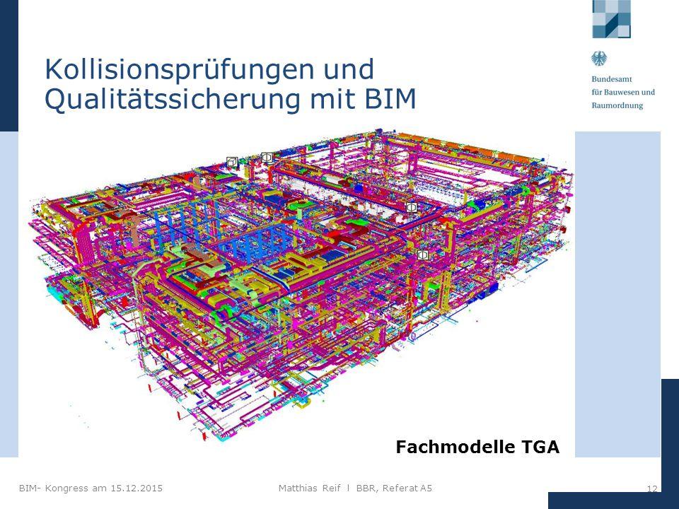 BIM- Kongress am 15.12.2015Matthias Reif I BBR, Referat A5 12 Kollisionsprüfungen und Qualitätssicherung mit BIM Fachmodelle TGA