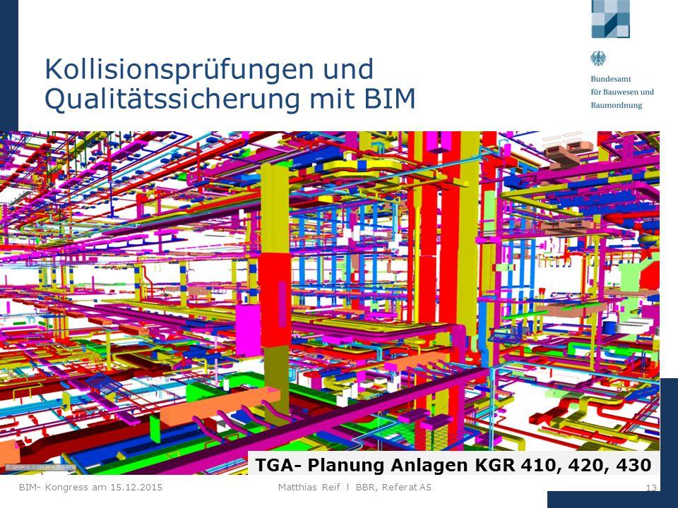 BIM- Kongress am 15.12.2015Matthias Reif I BBR, Referat A5 13 Kollisionsprüfungen und Qualitätssicherung mit BIM TGA- Planung Anlagen KGR 410, 420, 430