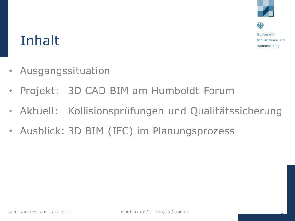 BIM- Kongress am 15.12.2015Matthias Reif I BBR, Referat A5 2 Inhalt Ausgangssituation Projekt: 3D CAD BIM am Humboldt-Forum Aktuell: Kollisionsprüfungen und Qualitätssicherung Ausblick:3D BIM (IFC) im Planungsprozess