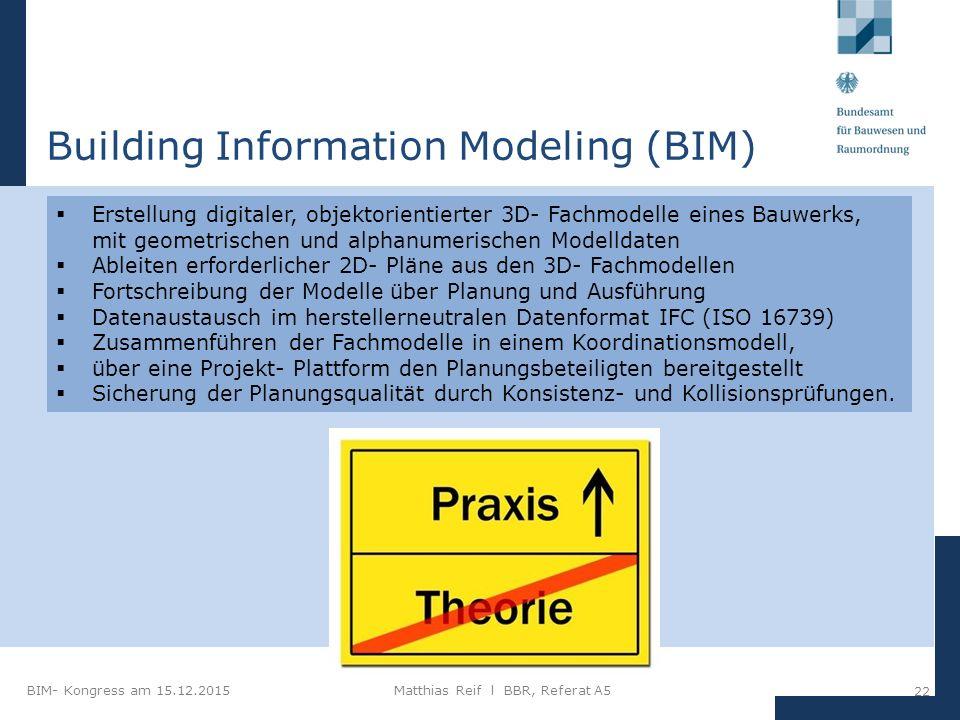 BIM- Kongress am 15.12.2015Matthias Reif I BBR, Referat A5 22  Erstellung digitaler, objektorientierter 3D- Fachmodelle eines Bauwerks, mit geometrischen und alphanumerischen Modelldaten  Ableiten erforderlicher 2D- Pläne aus den 3D- Fachmodellen  Fortschreibung der Modelle über Planung und Ausführung  Datenaustausch im herstellerneutralen Datenformat IFC (ISO 16739)  Zusammenführen der Fachmodelle in einem Koordinationsmodell,  über eine Projekt- Plattform den Planungsbeteiligten bereitgestellt  Sicherung der Planungsqualität durch Konsistenz- und Kollisionsprüfungen.