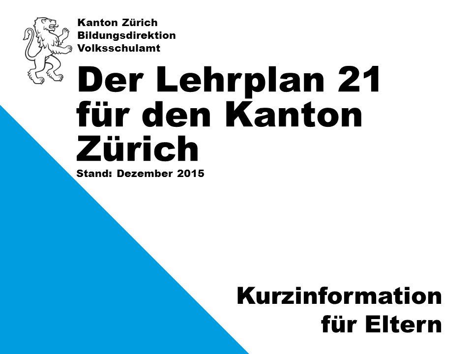 Kanton Zürich Bildungsdirektion Volksschulamt Stand: Dezember 2015 Der Lehrplan 21 für den Kanton Zürich Kurzinformation für Eltern