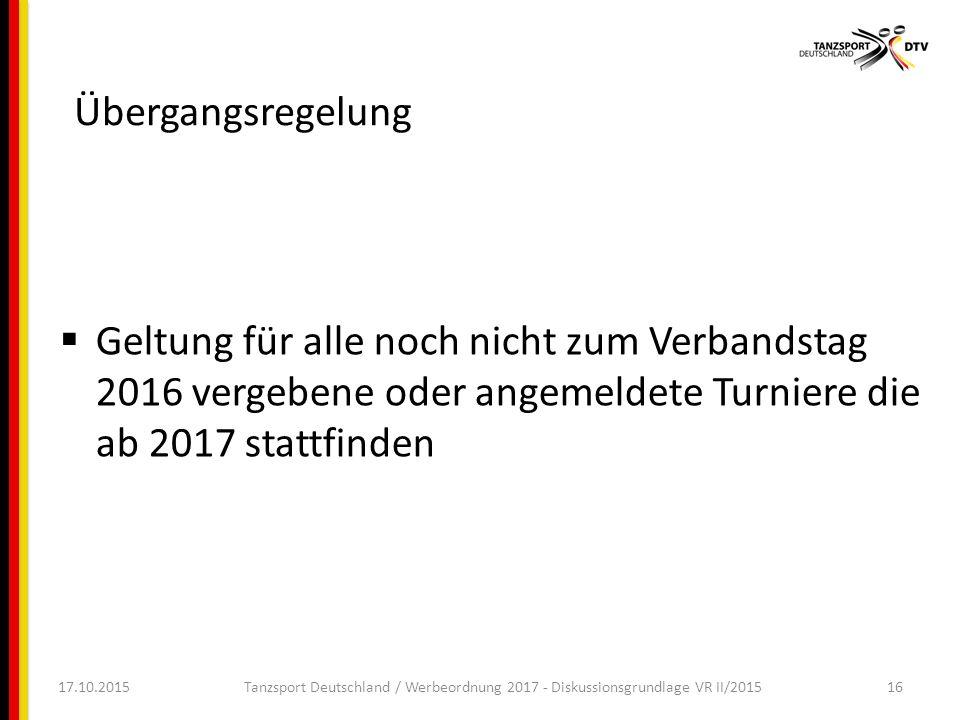17.10.2015Tanzsport Deutschland / Werbeordnung 2017 - Diskussionsgrundlage VR II/201516 Übergangsregelung  Geltung für alle noch nicht zum Verbandstag 2016 vergebene oder angemeldete Turniere die ab 2017 stattfinden