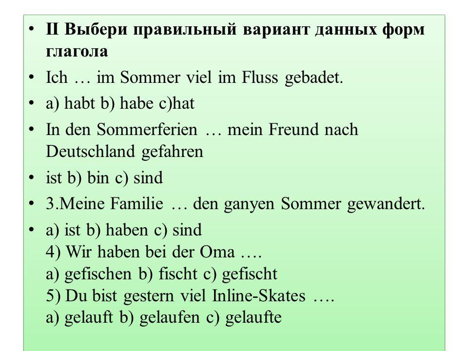 II Выбери правильный вариант данных форм глагола Ich … im Sommer viel im Fluss gebadet. а) habt b) habe c)hat In den Sommerferien … mein Freund nach D