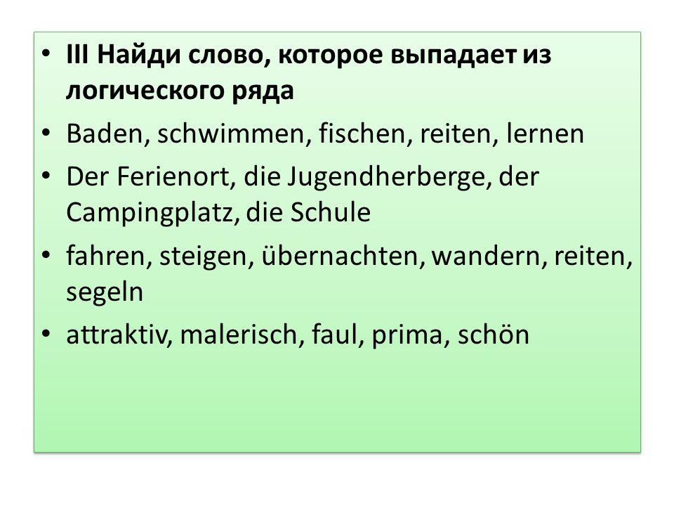 III Найди слово, которое выпадает из логического ряда Baden, schwimmen, fischen, reiten, lernen Der Ferienort, die Jugendherberge, der Campingplatz, die Schule fahren, steigen, übernachten, wandern, reiten, segeln attraktiv, malerisch, faul, prima, schön III Найди слово, которое выпадает из логического ряда Baden, schwimmen, fischen, reiten, lernen Der Ferienort, die Jugendherberge, der Campingplatz, die Schule fahren, steigen, übernachten, wandern, reiten, segeln attraktiv, malerisch, faul, prima, schön