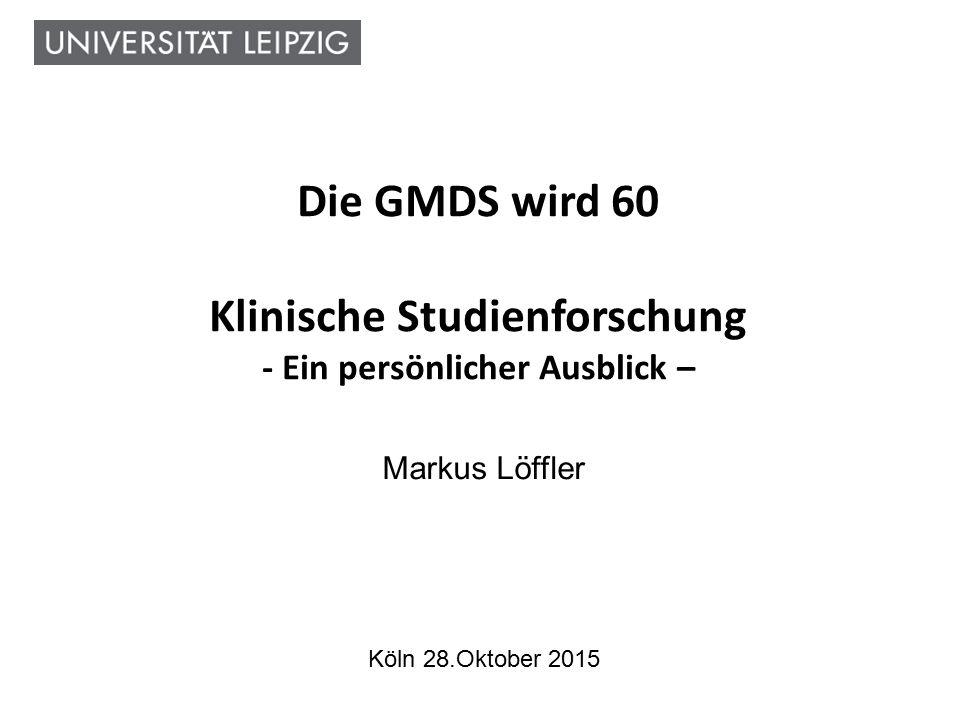 Die GMDS wird 60 Klinische Studienforschung - Ein persönlicher Ausblick – Markus Löffler Köln 28.Oktober 2015