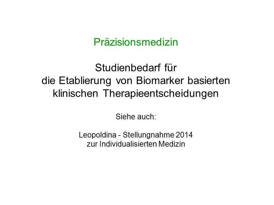 Präzisionsmedizin Studienbedarf für die Etablierung von Biomarker basierten klinischen Therapieentscheidungen Siehe auch: Leopoldina - Stellungnahme 2014 zur Individualisierten Medizin