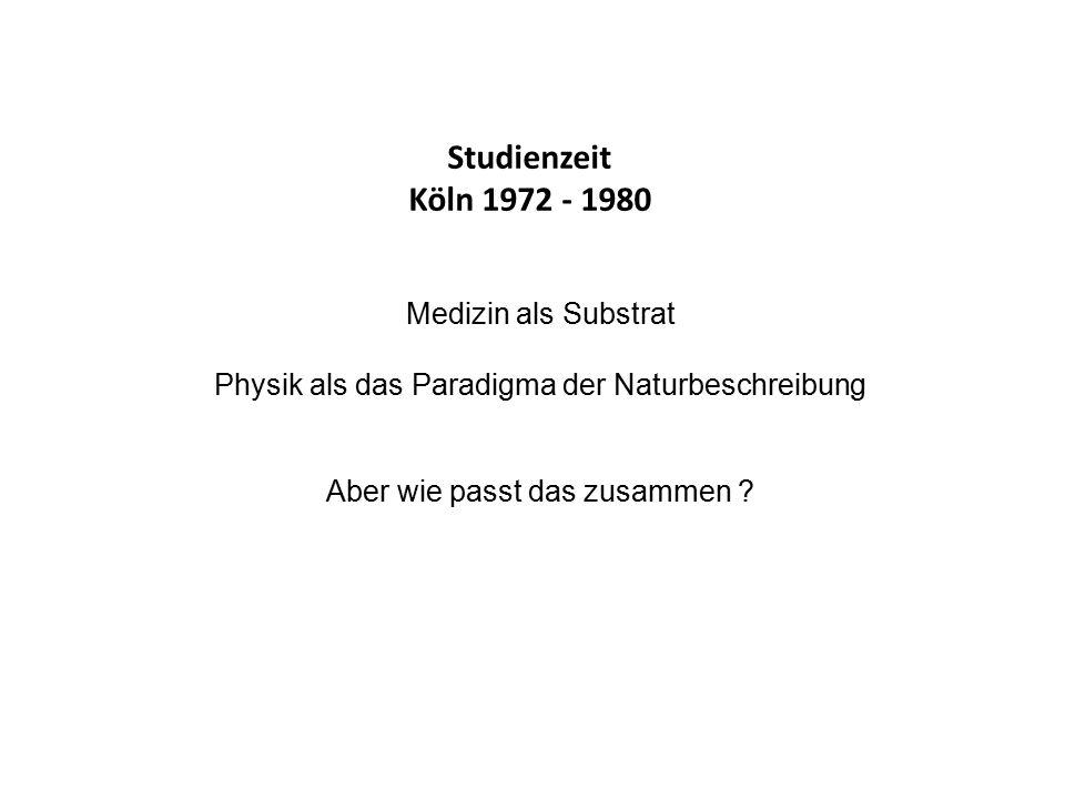 Studienzeit Köln 1972 - 1980 Medizin als Substrat Physik als das Paradigma der Naturbeschreibung Aber wie passt das zusammen