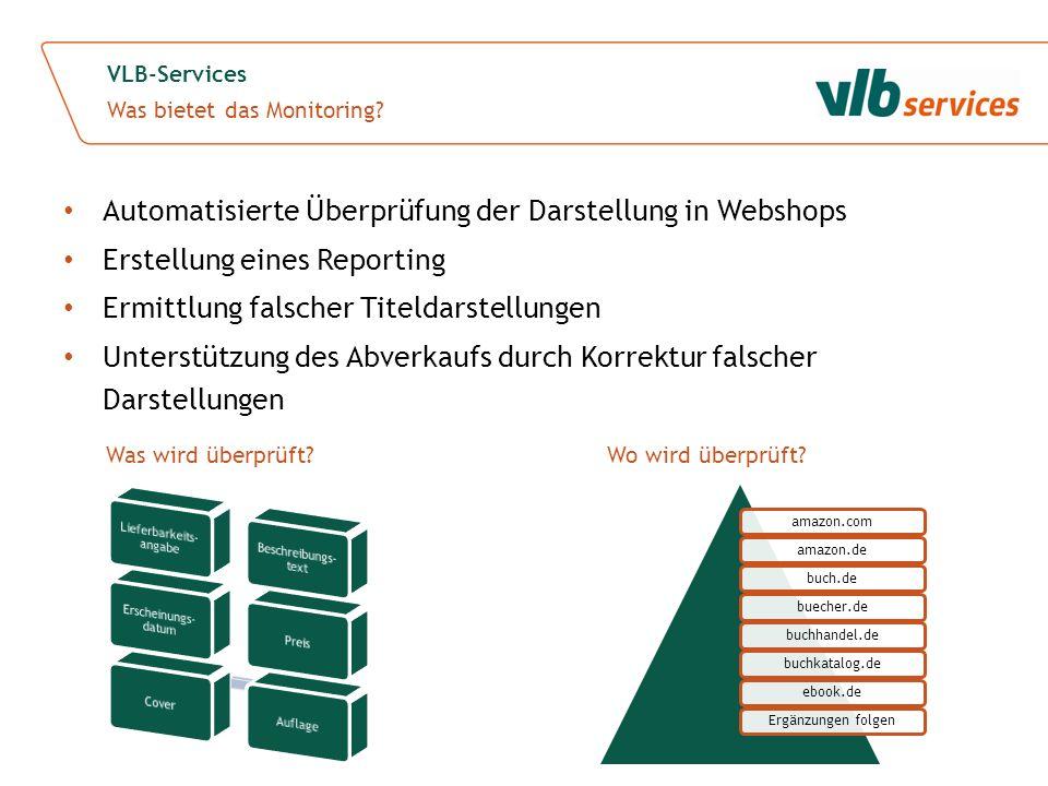 Automatisierte Überprüfung der Darstellung in Webshops Erstellung eines Reporting Ermittlung falscher Titeldarstellungen Unterstützung des Abverkaufs durch Korrektur falscher Darstellungen VLB-Services Was bietet das Monitoring.