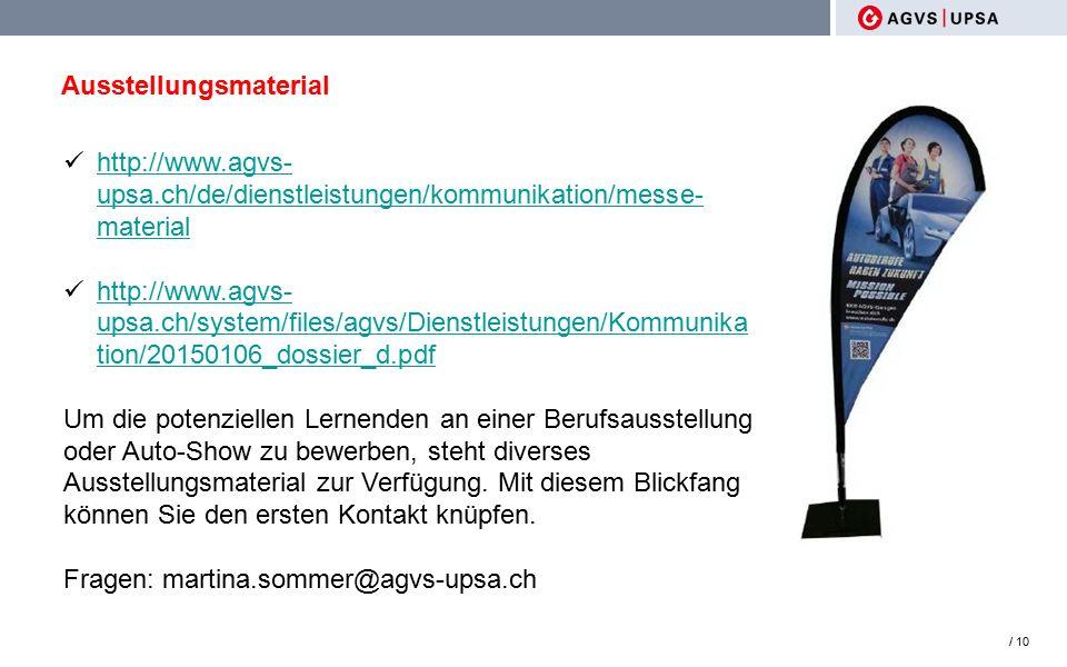Ausstellungsmaterial / 10 http://www.agvs- upsa.ch/de/dienstleistungen/kommunikation/messe- material http://www.agvs- upsa.ch/de/dienstleistungen/kommunikation/messe- material http://www.agvs- upsa.ch/system/files/agvs/Dienstleistungen/Kommunika tion/20150106_dossier_d.pdf http://www.agvs- upsa.ch/system/files/agvs/Dienstleistungen/Kommunika tion/20150106_dossier_d.pdf Um die potenziellen Lernenden an einer Berufsausstellung oder Auto-Show zu bewerben, steht diverses Ausstellungsmaterial zur Verfügung.