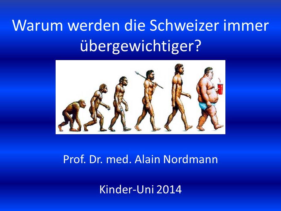 Warum werden die Schweizer immer übergewichtiger? Prof. Dr. med. Alain Nordmann Kinder-Uni 2014