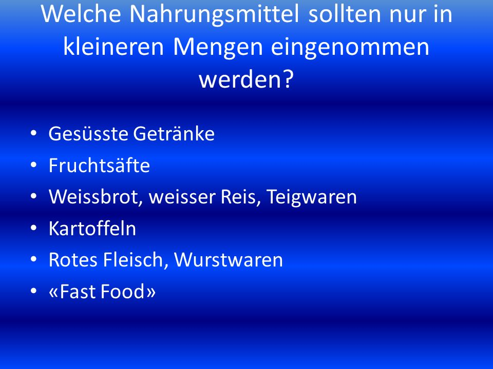 Welche Nahrungsmittel sollten nur in kleineren Mengen eingenommen werden? Gesüsste Getränke Fruchtsäfte Weissbrot, weisser Reis, Teigwaren Kartoffeln