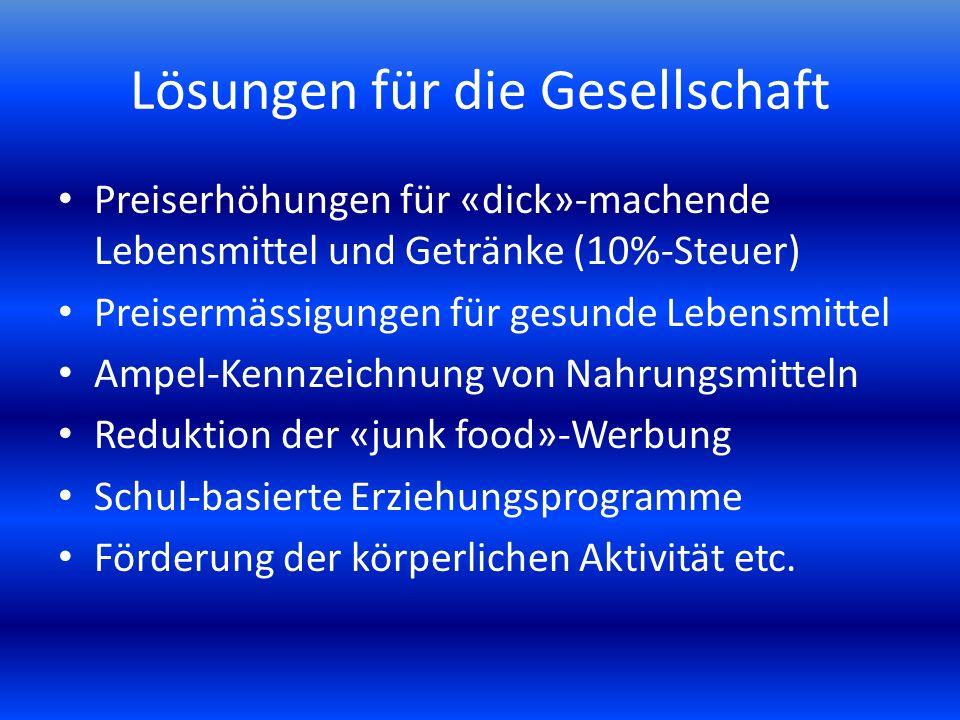 Lösungen für die Gesellschaft Preiserhöhungen für «dick»-machende Lebensmittel und Getränke (10%-Steuer) Preisermässigungen für gesunde Lebensmittel Ampel-Kennzeichnung von Nahrungsmitteln Reduktion der «junk food»-Werbung Schul-basierte Erziehungsprogramme Förderung der körperlichen Aktivität etc.