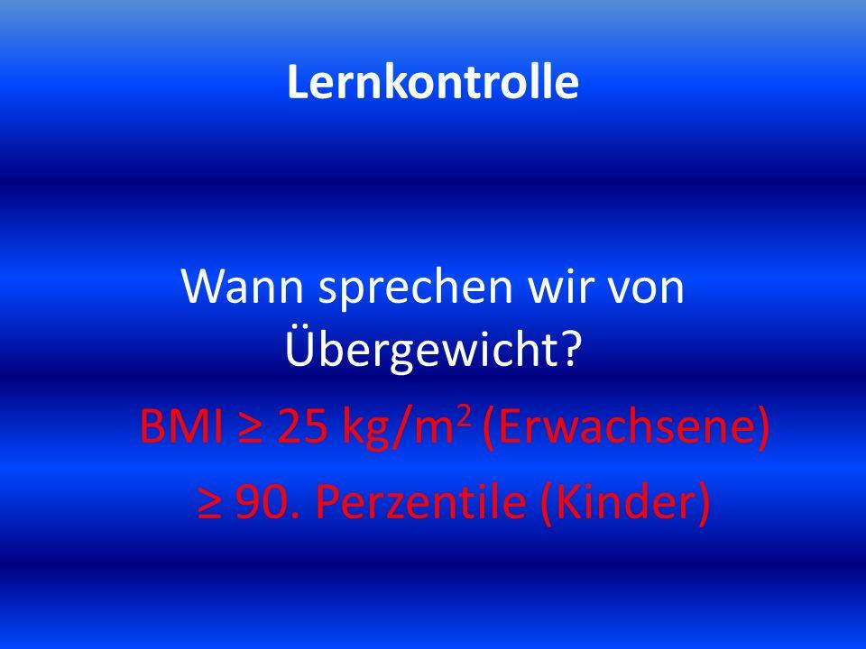 Lernkontrolle Wann sprechen wir von Übergewicht? BMI ≥ 25 kg/m 2 (Erwachsene) ≥ 90. Perzentile (Kinder)