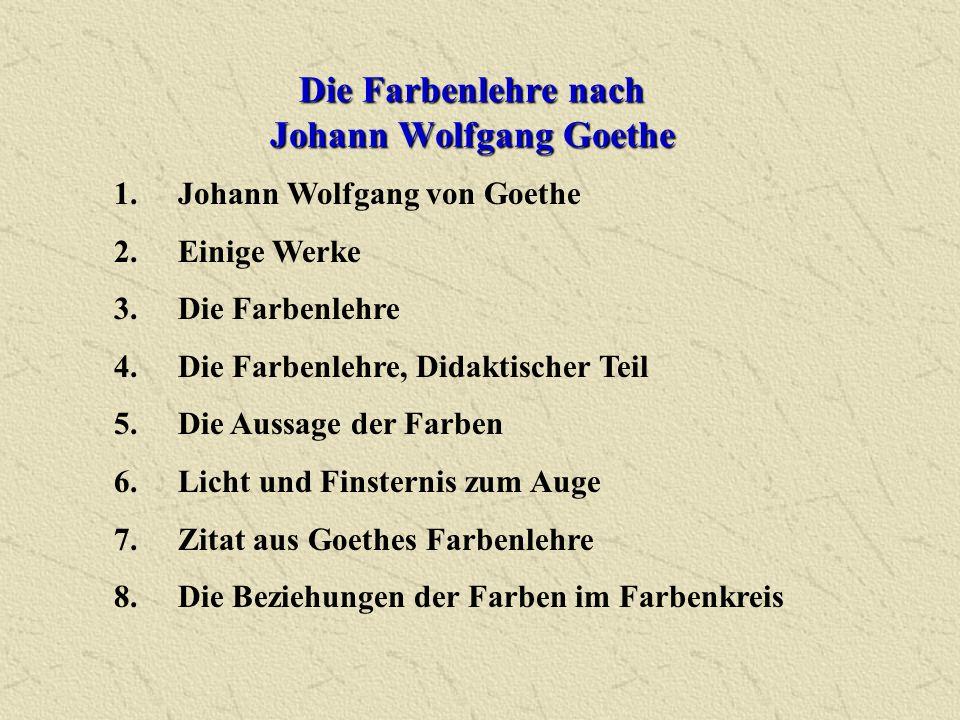 Die Farbenlehre nach Johann Wolfgang Goethe 1.Johann Wolfgang von Goethe 2.Einige Werke 3.Die Farbenlehre 4.Die Farbenlehre, Didaktischer Teil 5.Die A