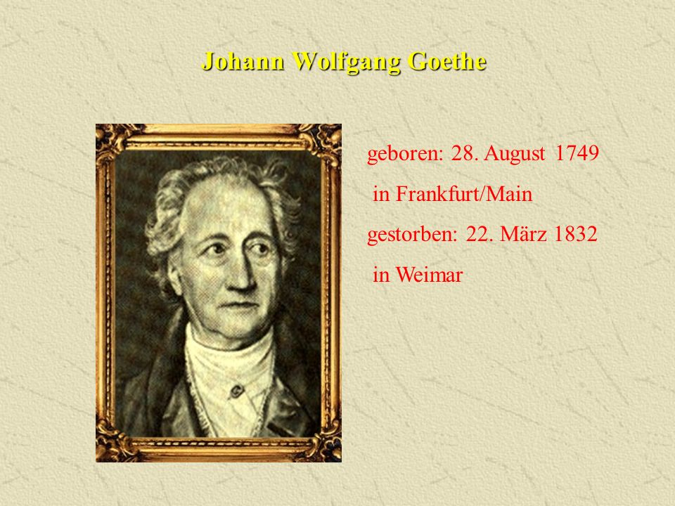 geboren: 28. August 1749 in Frankfurt/Main gestorben: 22. März 1832 in Weimar Johann Wolfgang Goethe