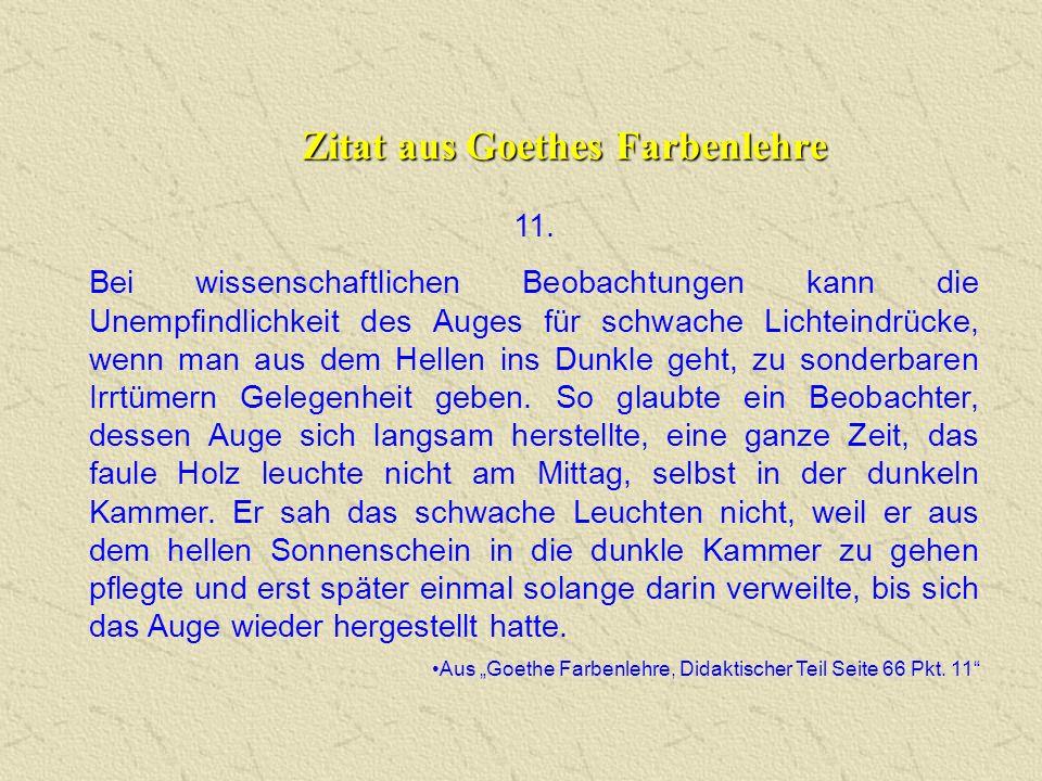 Zitat aus Goethes Farbenlehre 11. Bei wissenschaftlichen Beobachtungen kann die Unempfindlichkeit des Auges für schwache Lichteindrücke, wenn man aus