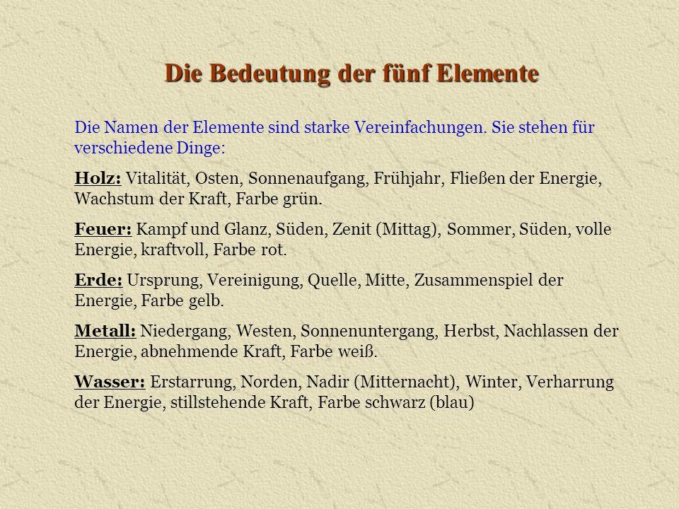 Die Bedeutung der fünf Elemente Die Namen der Elemente sind starke Vereinfachungen. Sie stehen für verschiedene Dinge: Holz: Vitalität, Osten, Sonnena