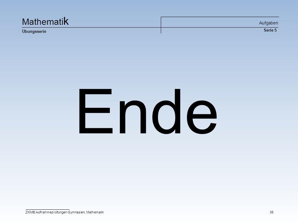 Ma t he m at i k Übungsserie Aufgaben Serie 5 ZKM© Aufnahmeprüfungen Gymnasien, Mathematik35 Ende