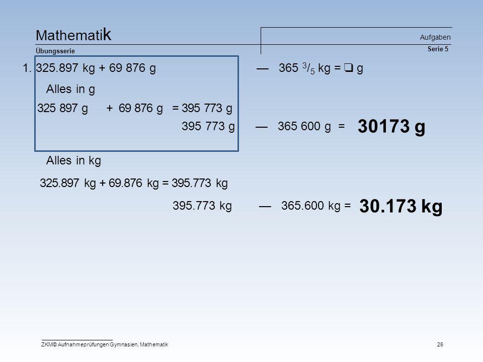 Ma t he m at i k Übungsserie Aufgaben Serie 5 ZKM© Aufnahmeprüfungen Gymnasien, Mathematik26 1. 325.897 kg + 69 876 g — 365 3 / 5 kg = ❑ g 30173 g 325