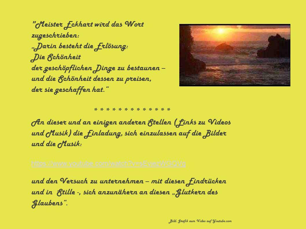 """Meister Eckhart wird das Wort zugeschrieben: """"Darin besteht die Erlösung: Die Schönheit der geschöpflichen Dinge zu bestaunen – und die Schönheit dessen zu preisen, der sie geschaffen hat. * * * * * * * * * * * * * An dieser und an einigen anderen Stellen (Links zu Videos und Musik) die Einladung, sich einzulassen auf die Bilder und die Musik: https://www.youtube.com/watch v=sEvjezWGQVg und den Versuch zu unternehmen – mit diesen Eindrücken und in Stille -, sich anzunähern an diesen """"Glutkern des Glaubens ."""