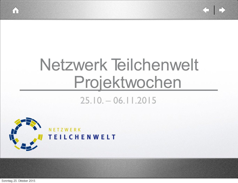 Netzwerk Teilchenwelt Projektwochen 25.10. – 06.11.2015 Sonntag, 25. Oktober 2015