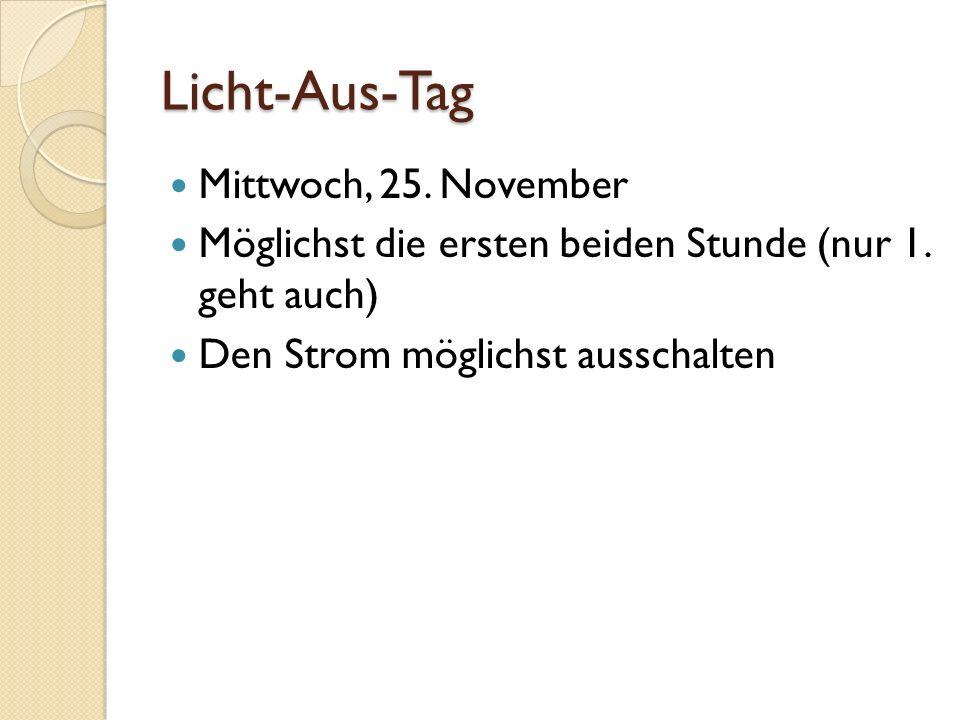Licht-Aus-Tag Mittwoch, 25. November Möglichst die ersten beiden Stunde (nur 1. geht auch) Den Strom möglichst ausschalten