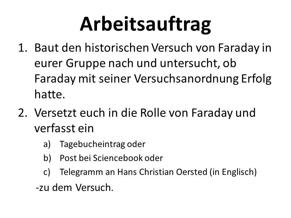 Arbeitsauftrag 1.Baut den historischen Versuch von Faraday in eurer Gruppe nach und untersucht, ob Faraday mit seiner Versuchsanordnung Erfolg hatte.